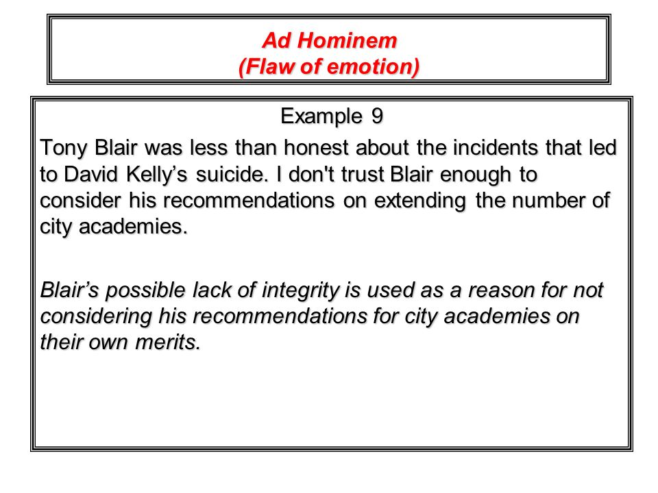 Ad Hominem (Flaw of emotion) Example 9 Tony Blair was less than honest about the incidents that led to David Kellys suicide. I don't trust Blair enoug