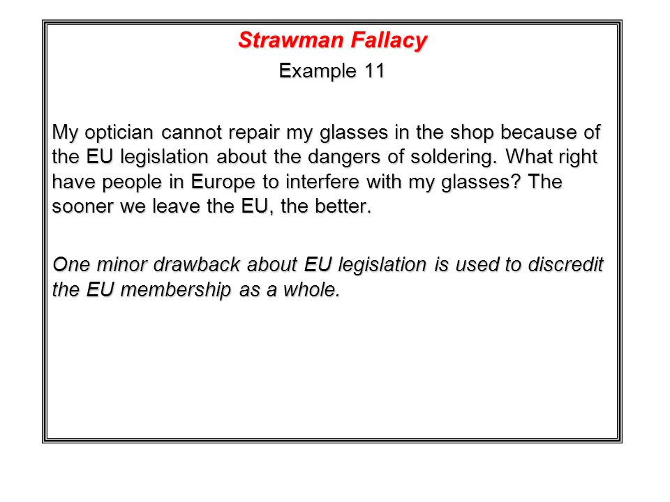 Strawman Fallacy Example 11 My optician cannot repair my glasses in the shop because of the EU legislation about the dangers of soldering. What right
