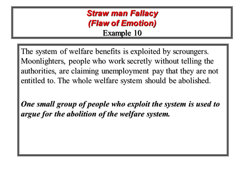 Straw man Fallacy (Flaw of Emotion) Example 10 The system of welfare benefits is exploited by scroungers. Moonlighters, people who work secretly witho