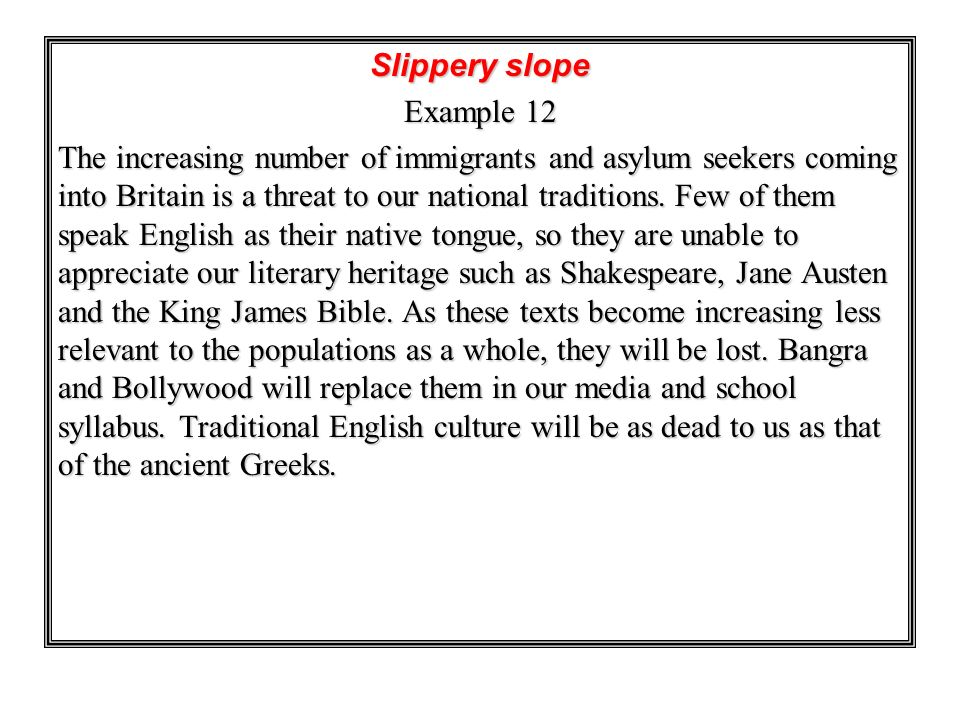 Slippery slope Example 12 The increasing number of immigrants and asylum seekers coming into Britain is a threat to our national traditions. Few of th