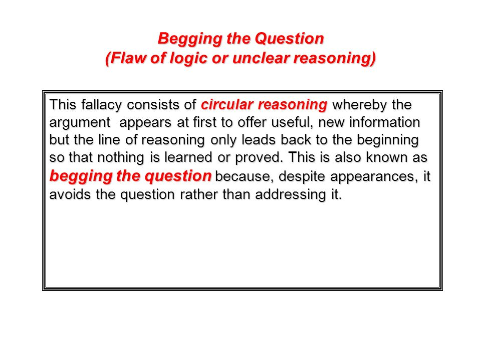 Begging the Question (Flaw of logic or unclear reasoning) This fallacy consists of circular reasoning whereby the argument appears at first to offer u