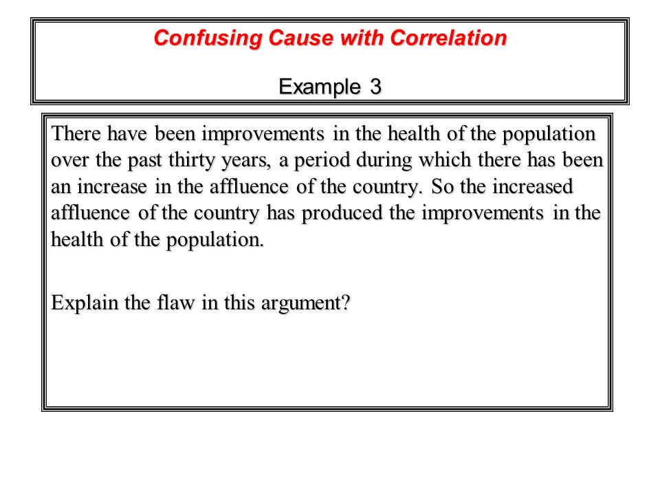 Confusing Cause with Correlation Example 3 There have been improvements in the health of the population over the past thirty years, a period during wh
