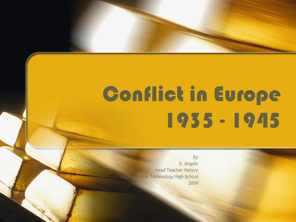 Conflict in Europe 1935 - 1945 By S. Angelo Head Teacher History East Hills Girls Technology High School 2009