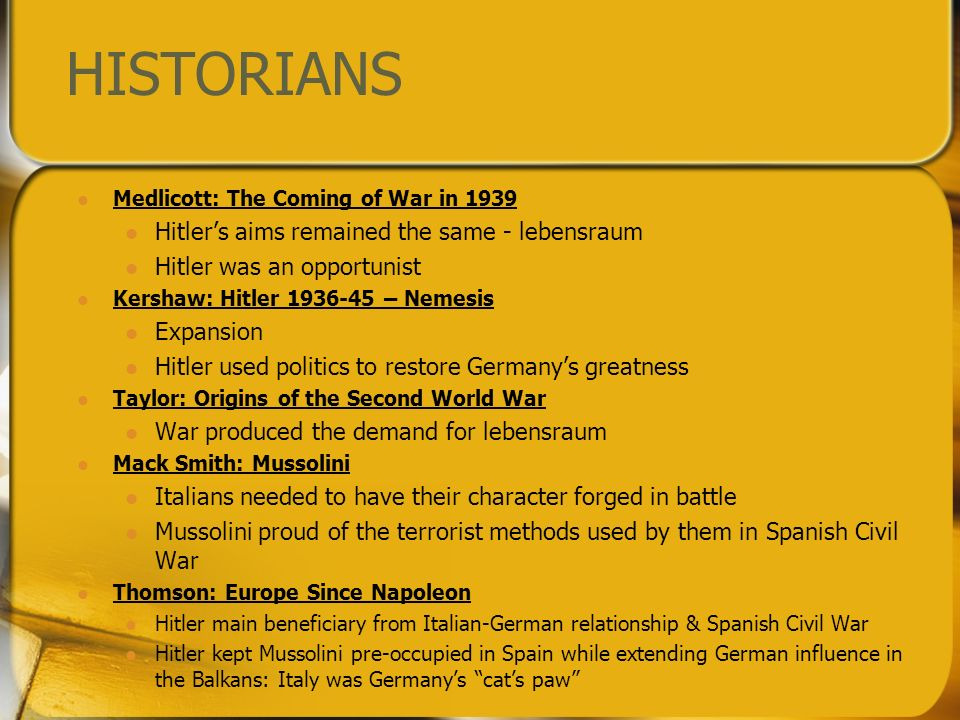 HISTORIANS Medlicott: The Coming of War in 1939 Hitlers aims remained the same - lebensraum Hitler was an opportunist Kershaw: Hitler 1936-45 – Nemesis Expansion Hitler used politics to restore Germanys greatness Taylor: Origins of the Second World War War produced the demand for lebensraum Mack Smith: Mussolini Italians needed to have their character forged in battle Mussolini proud of the terrorist methods used by them in Spanish Civil War Thomson: Europe Since Napoleon Hitler main beneficiary from Italian-German relationship & Spanish Civil War Hitler kept Mussolini pre-occupied in Spain while extending German influence in the Balkans: Italy was Germanys cats paw
