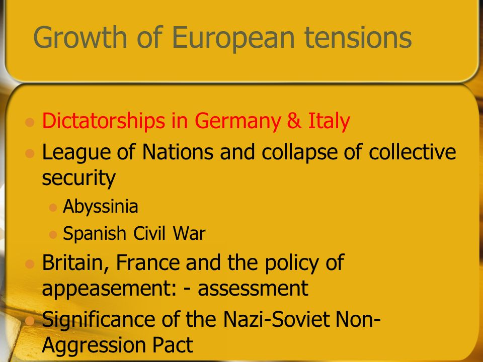 Growth of European tensions Dictatorships in Germany & Italy League of Nations and collapse of collective security Abyssinia Spanish Civil War Britain, France and the policy of appeasement: - assessment Significance of the Nazi-Soviet Non- Aggression Pact