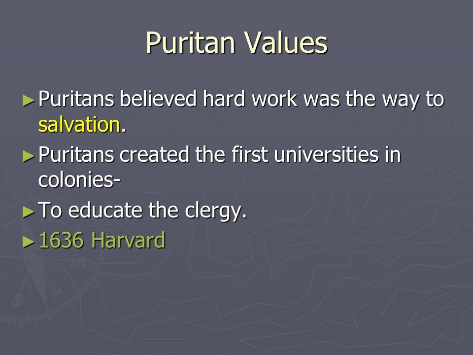 Puritan Values Puritans believed hard work was the way to salvation. Puritans believed hard work was the way to salvation. Puritans created the first