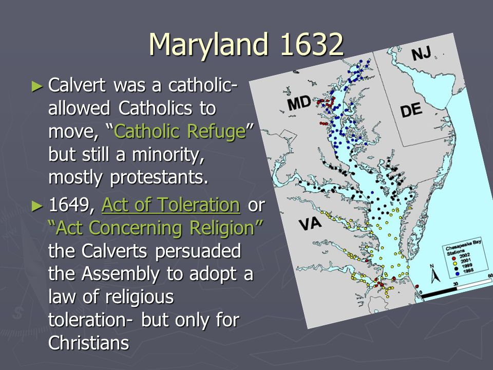 Maryland 1632 Calvert was a catholic- allowed Catholics to move, Catholic Refuge but still a minority, mostly protestants. Calvert was a catholic- all