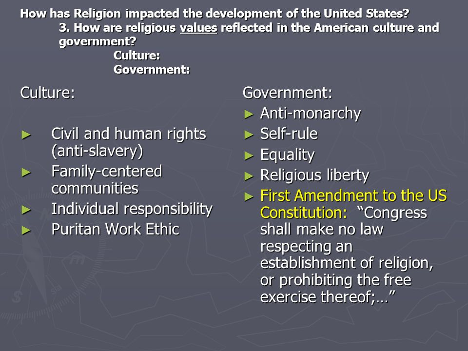 How has Religion impacted the development of the United States? 3. How are religious values reflected in the American culture and government? Culture:
