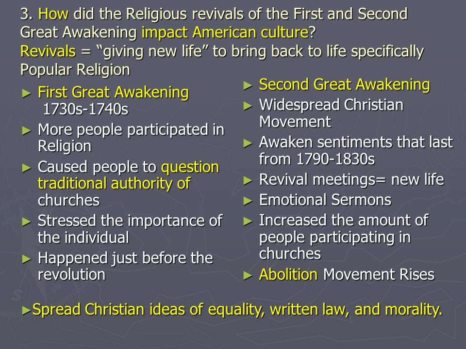 3. How did the Religious revivals of the First and Second Great Awakening impact American culture? Revivals = giving new life to bring back to life sp