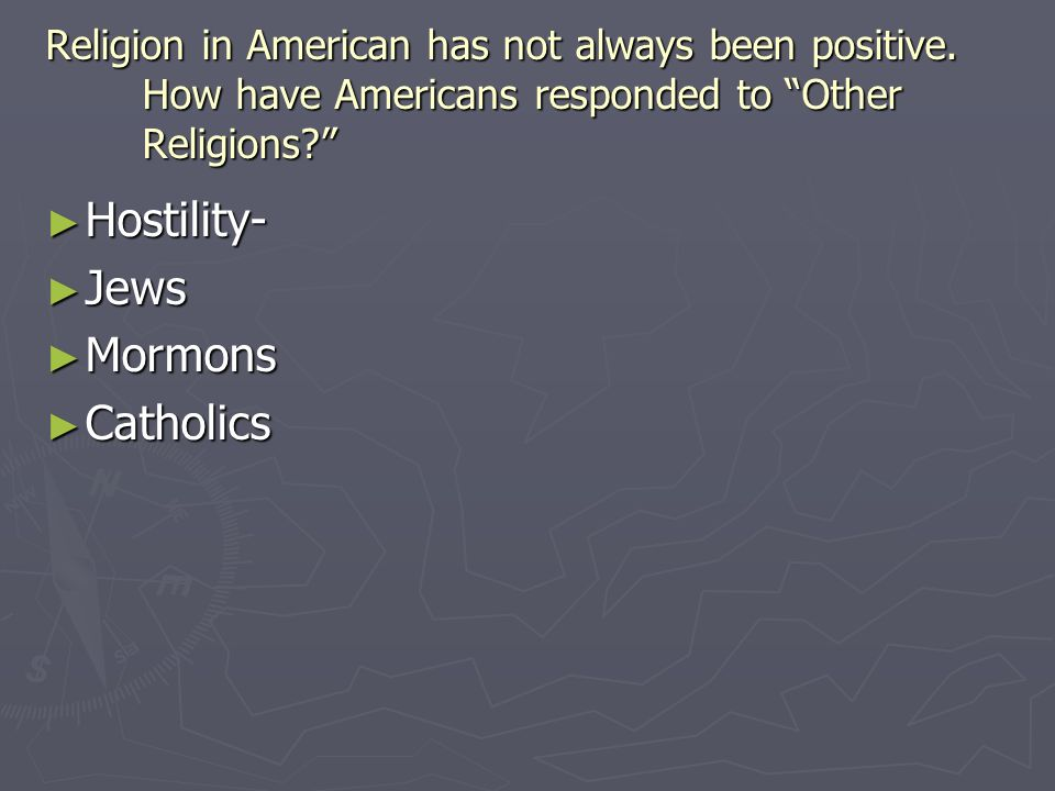 Religion in American has not always been positive. How have Americans responded to Other Religions? Hostility- Hostility- Jews Jews Mormons Mormons Ca