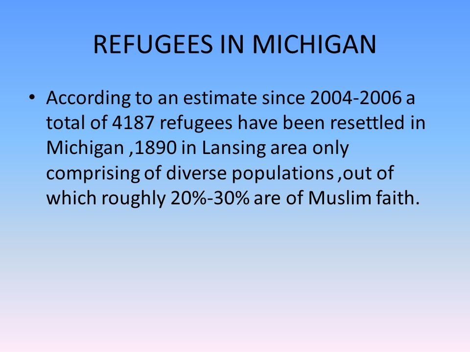 REFUGEES IN MICHIGAN According to an estimate since a total of 4187 refugees have been resettled in Michigan,1890 in Lansing area only comprising of diverse populations,out of which roughly 20%-30% are of Muslim faith.