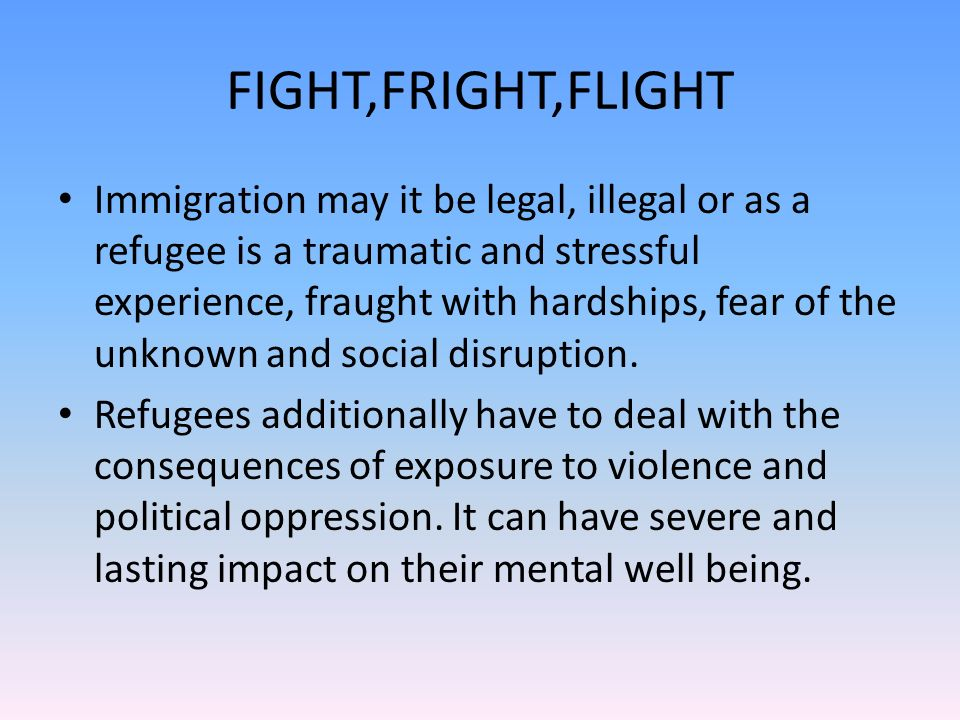 FIGHT,FRIGHT,FLIGHT Immigration may it be legal, illegal or as a refugee is a traumatic and stressful experience, fraught with hardships, fear of the unknown and social disruption.