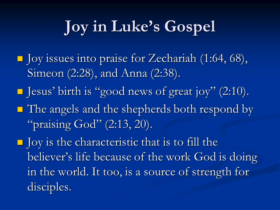 Joy in Lukes Gospel Joy issues into praise for Zechariah (1:64, 68), Simeon (2:28), and Anna (2:38).