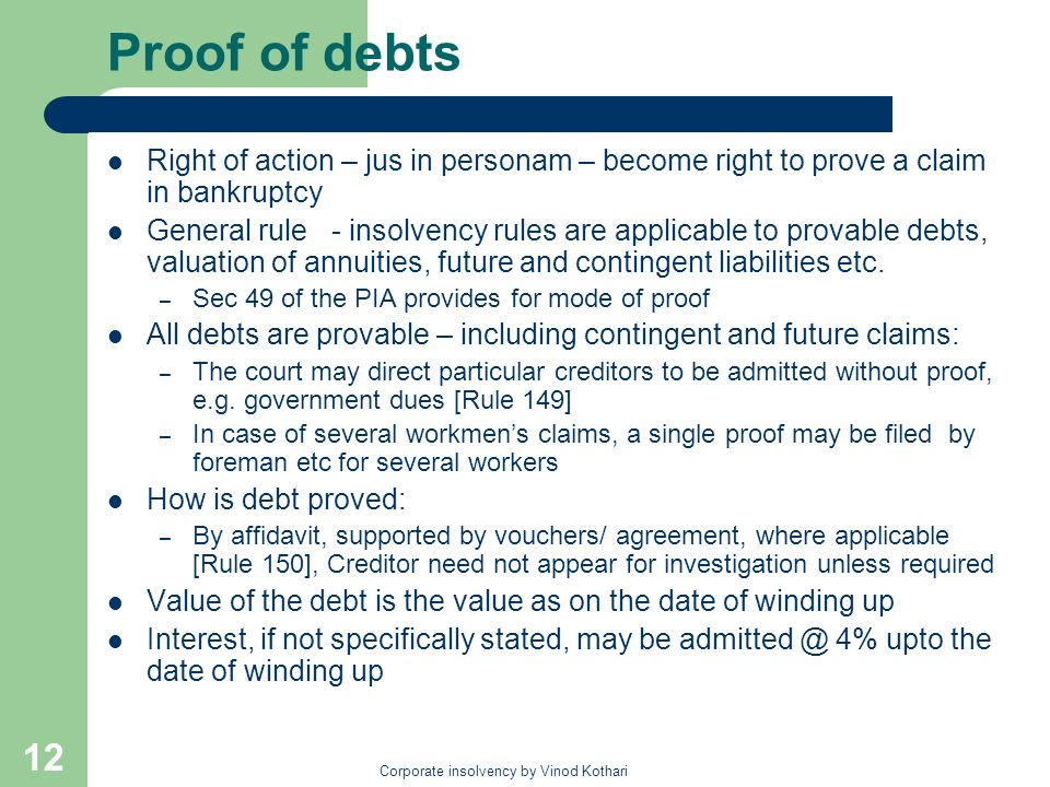 Corporate insolvency by Vinod Kothari 12 Proof of debts Right of action – jus in personam – become right to prove a claim in bankruptcy General rule - insolvency rules are applicable to provable debts, valuation of annuities, future and contingent liabilities etc.