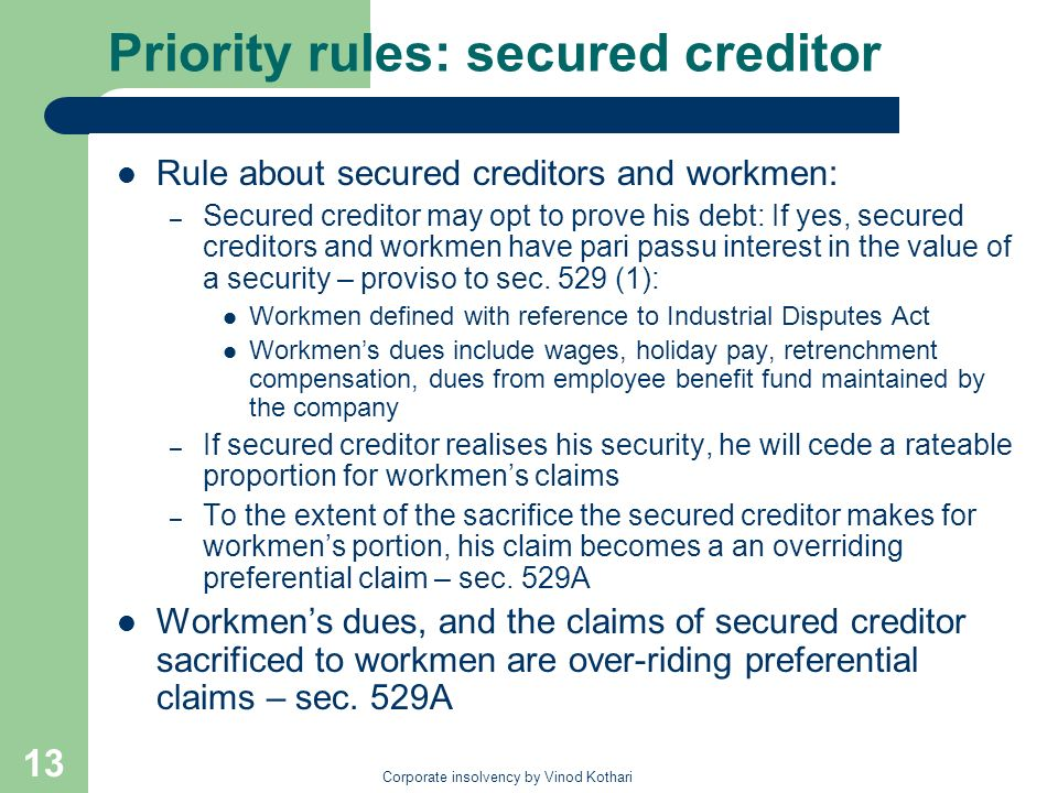 Corporate insolvency by Vinod Kothari 13 Priority rules: secured creditor Rule about secured creditors and workmen: – Secured creditor may opt to prove his debt: If yes, secured creditors and workmen have pari passu interest in the value of a security – proviso to sec.