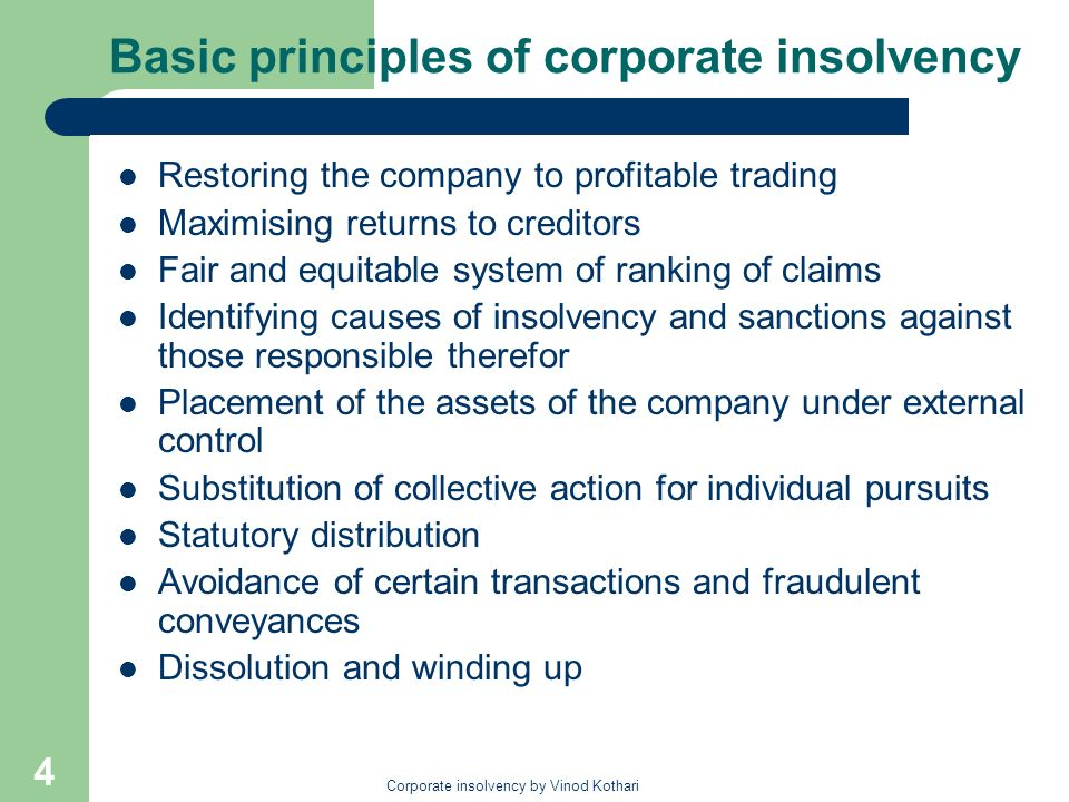 Corporate insolvency by Vinod Kothari 4 Basic principles of corporate insolvency Restoring the company to profitable trading Maximising returns to creditors Fair and equitable system of ranking of claims Identifying causes of insolvency and sanctions against those responsible therefor Placement of the assets of the company under external control Substitution of collective action for individual pursuits Statutory distribution Avoidance of certain transactions and fraudulent conveyances Dissolution and winding up