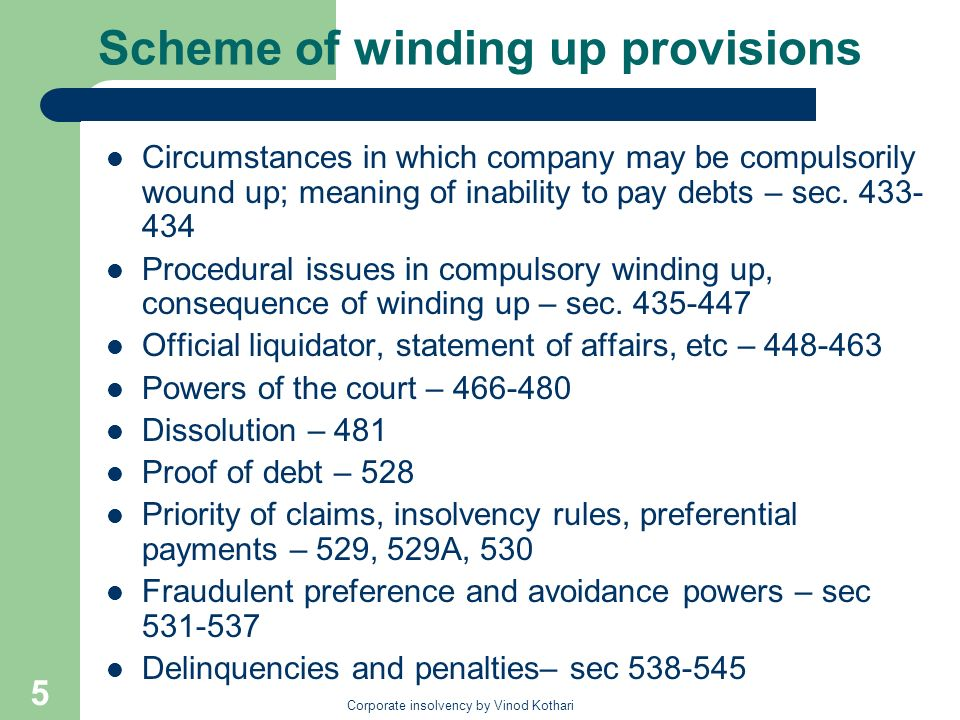Corporate insolvency by Vinod Kothari 6 Institutional machinery Winding up handled by District or High Courts; High court is the court of proper jurisdiction: – Power sought to be transferred to NCLT Official liquidator is the liquidator in compulsory winding up: – currently an officer of the Central govt – Amendment to allow for professional firms or bodies corporate to be appointed official liquidators Creditors committee of inspection may be appointed