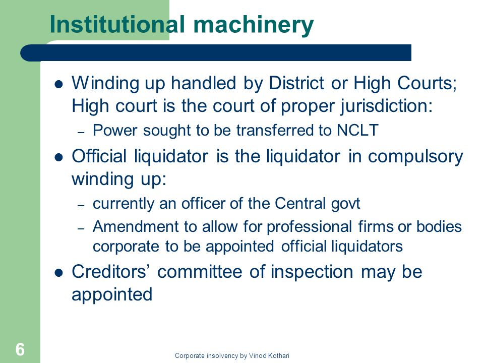 Corporate insolvency by Vinod Kothari 6 Institutional machinery Winding up handled by District or High Courts; High court is the court of proper juris