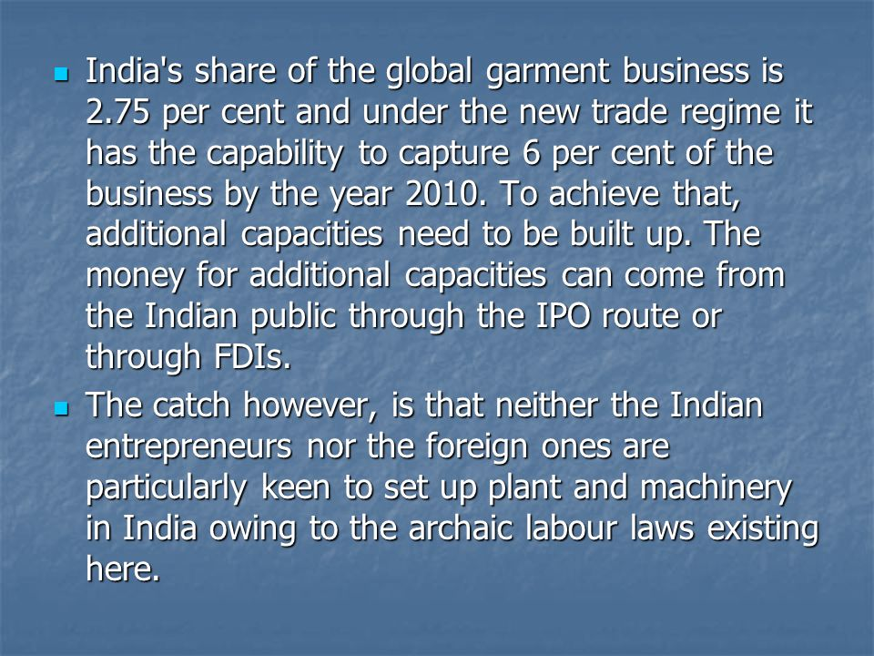 India's share of the global garment business is 2.75 per cent and under the new trade regime it has the capability to capture 6 per cent of the busine
