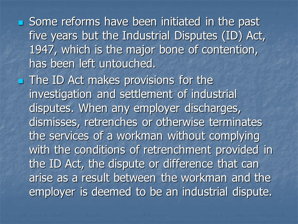 Some reforms have been initiated in the past five years but the Industrial Disputes (ID) Act, 1947, which is the major bone of contention, has been le