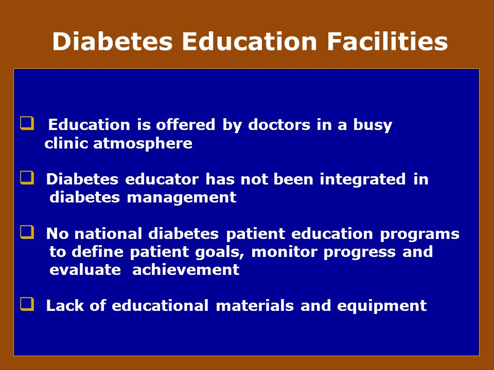Education is offered by doctors in a busy clinic atmosphere Diabetes educator has not been integrated in diabetes management No national diabetes patient education programs to define patient goals, monitor progress and evaluate achievement Lack of educational materials and equipment Diabetes Education Facilities
