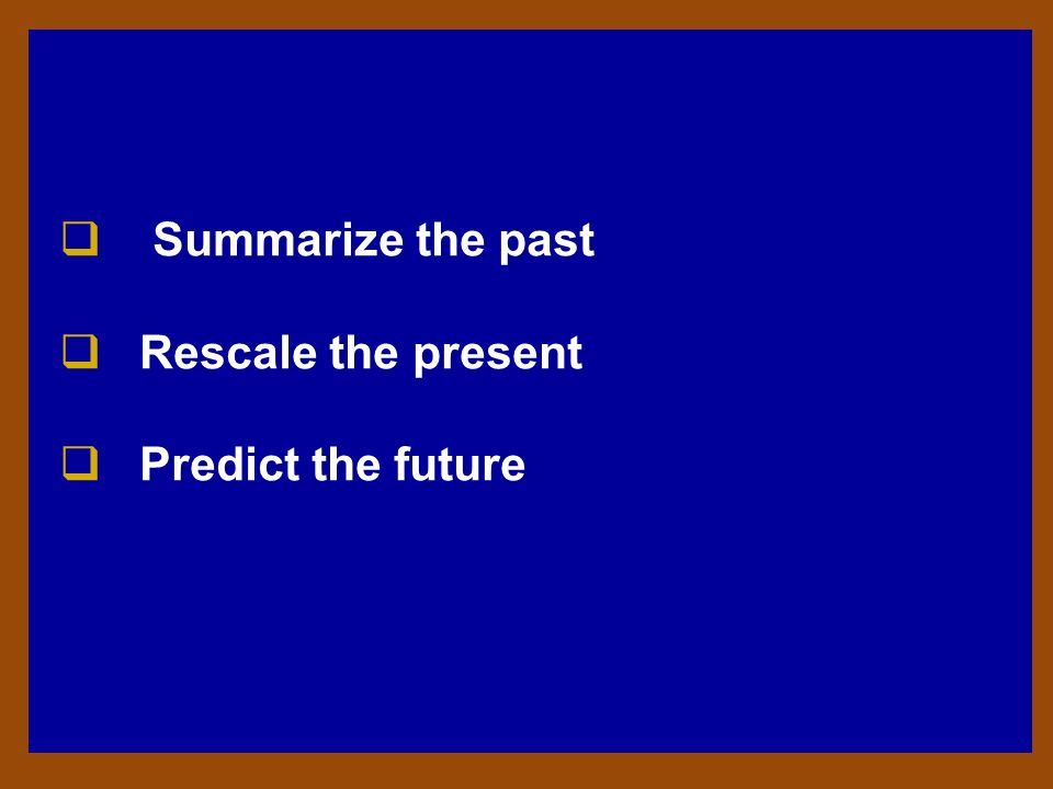 Summarize the past Rescale the present Predict the future