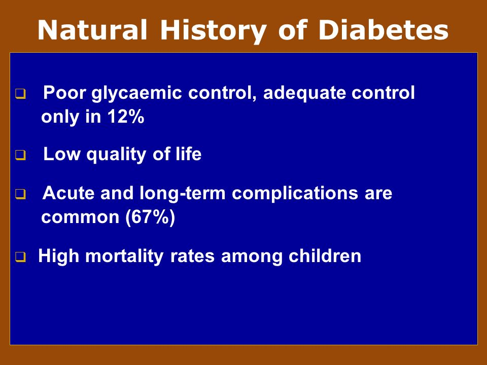 Poor glycaemic control, adequate control only in 12% Low quality of life Acute and long-term complications are common (67%) High mortality rates among children Natural History of Diabetes