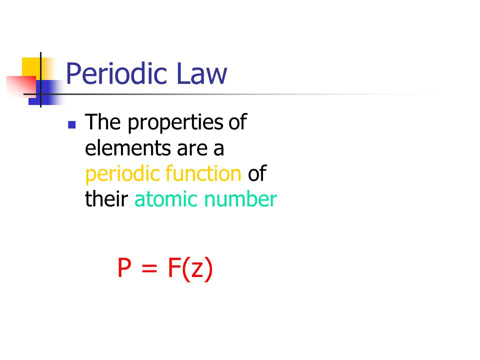 Periodic Law When elements are arranged in order of atomic number, similar properties recur periodically.