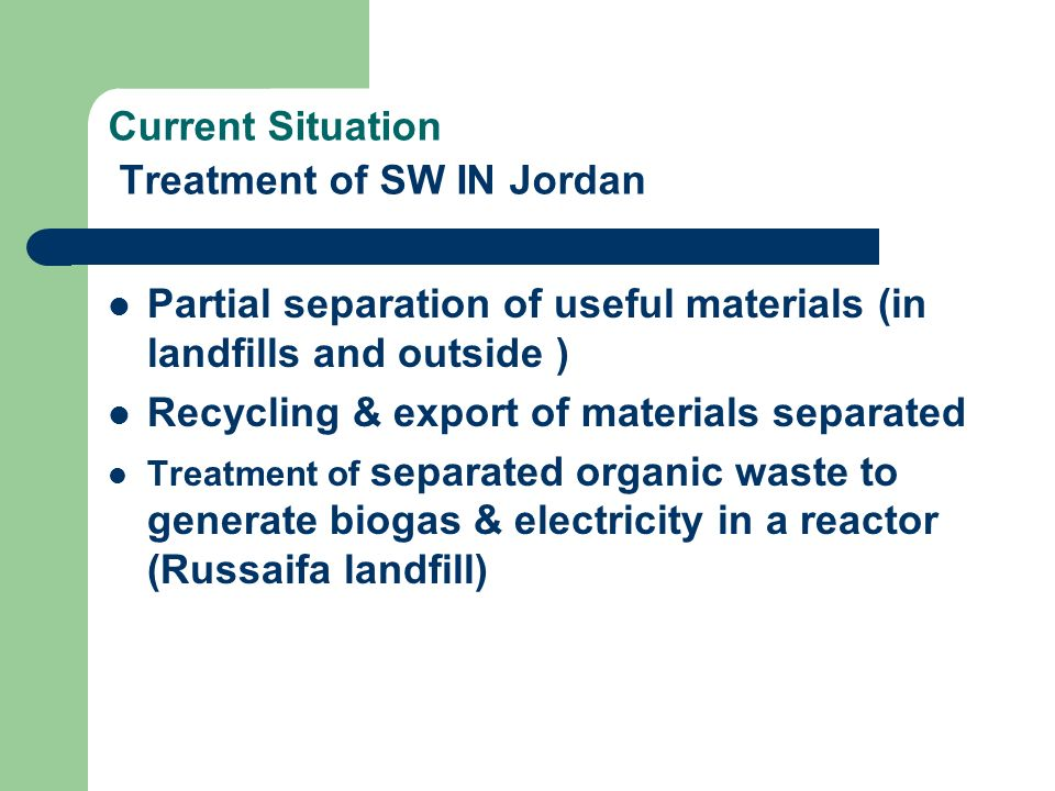 Current Situation Treatment of SW IN Jordan Partial separation of useful materials (in landfills and outside ) Recycling & export of materials separat