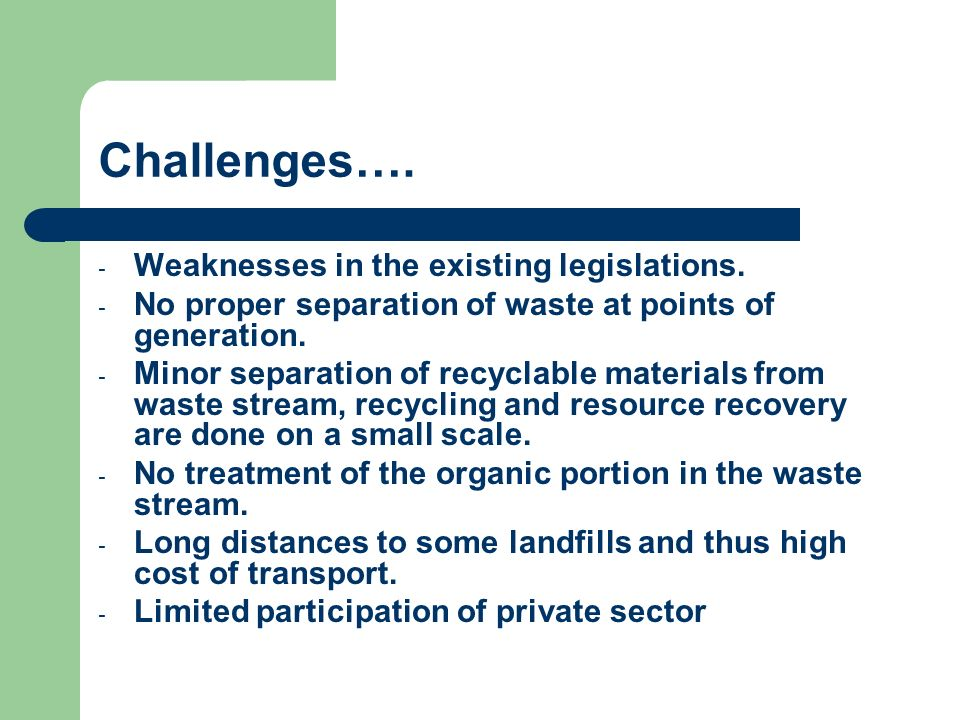 Challenges…. - Weaknesses in the existing legislations. - No proper separation of waste at points of generation. - Minor separation of recyclable mate