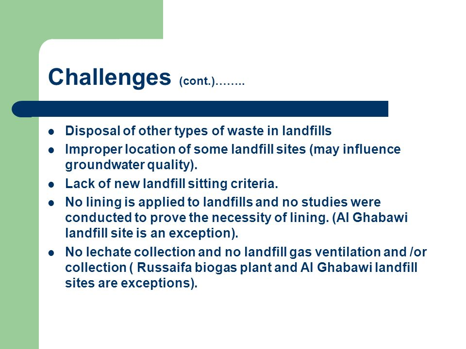 Challenges (cont.)…….. Disposal of other types of waste in landfills Improper location of some landfill sites (may influence groundwater quality). Lac