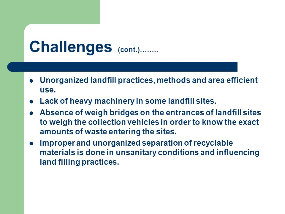 Challenges (cont.)…….. Unorganized landfill practices, methods and area efficient use. Lack of heavy machinery in some landfill sites. Absence of weig