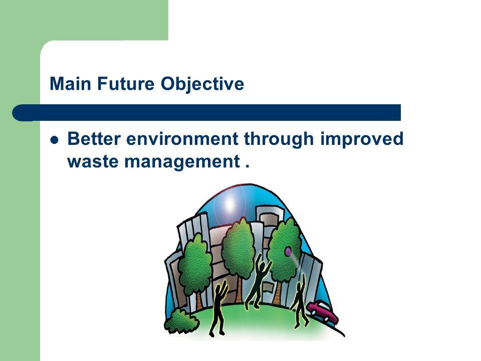 Main Future Objective Better environment through improved waste management.