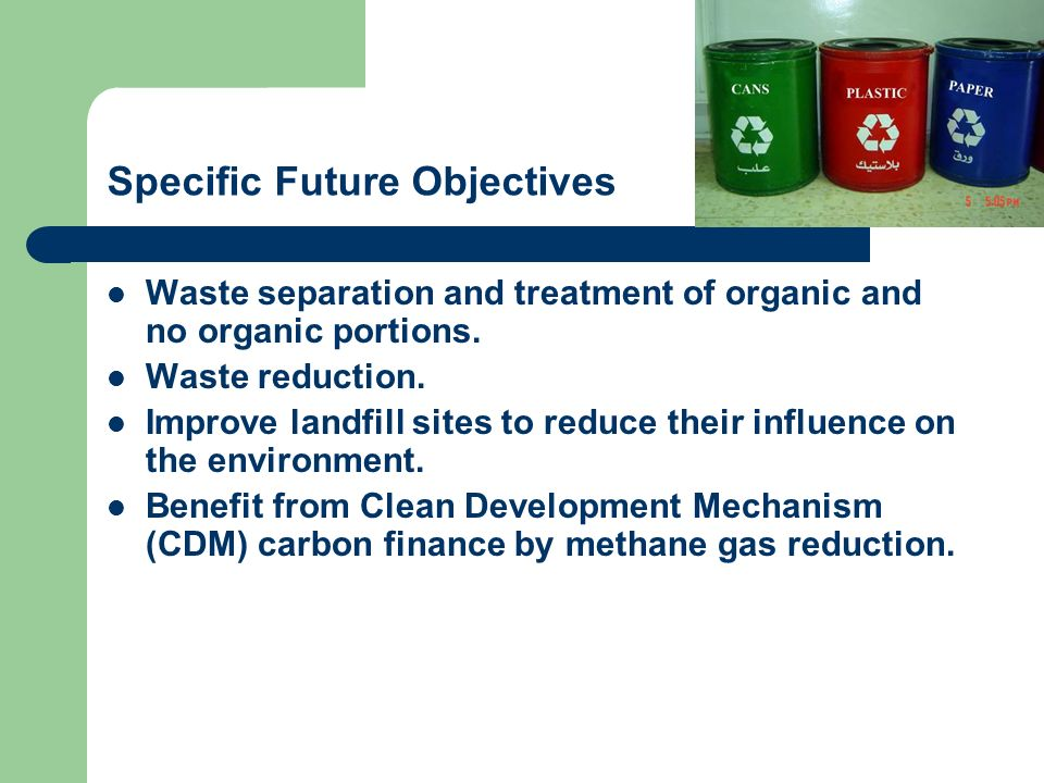 Specific Future Objectives Waste separation and treatment of organic and no organic portions. Waste reduction. Improve landfill sites to reduce their