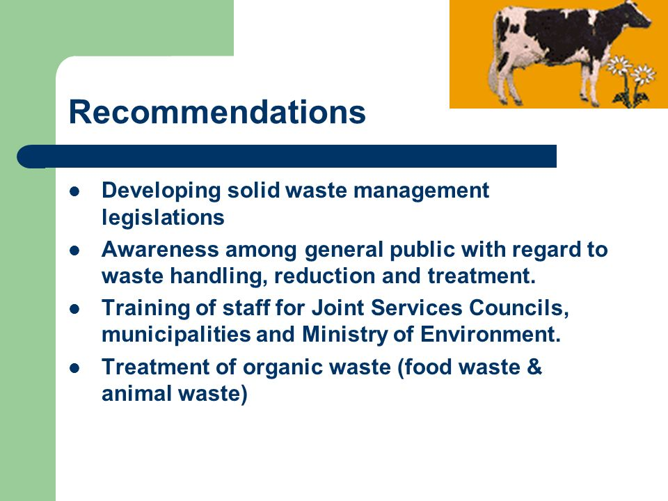 Recommendations Developing solid waste management legislations Awareness among general public with regard to waste handling, reduction and treatment.