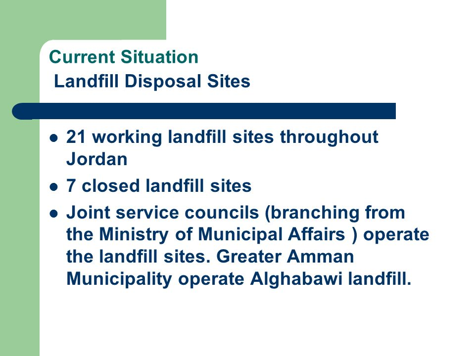 Current Situation Landfill Disposal Sites 21 working landfill sites throughout Jordan 7 closed landfill sites Joint service councils (branching from t