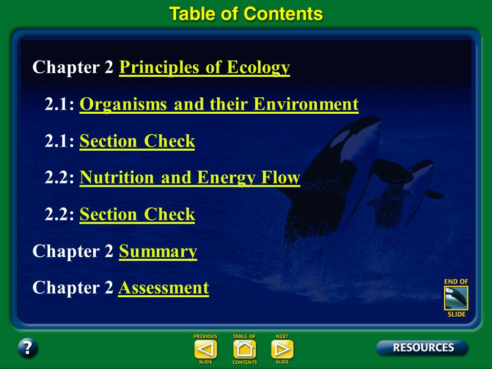Chapter Contents – page vii Chapter 2 Principles of EcologyPrinciples of Ecology 2.1: Organisms and their EnvironmentOrganisms and their Environment 2.1: Section CheckSection Check 2.2: Nutrition and Energy FlowNutrition and Energy Flow 2.2: Section CheckSection Check Chapter 2 SummarySummary Chapter 2 AssessmentAssessment