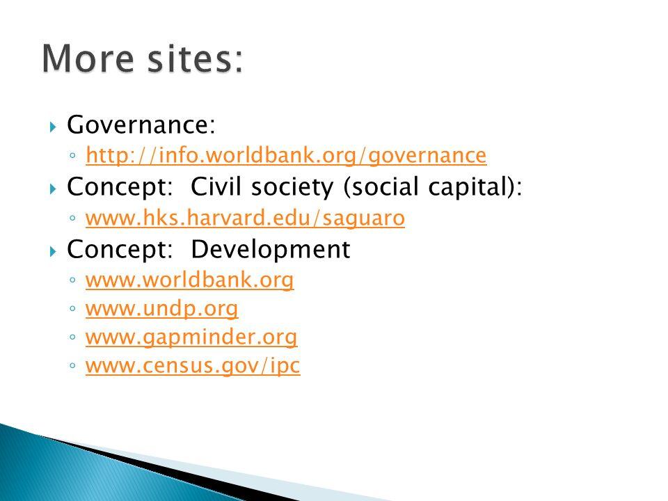 Governance: http://info.worldbank.org/governance Concept: Civil society (social capital): www.hks.harvard.edu/saguaro Concept: Development www.worldba