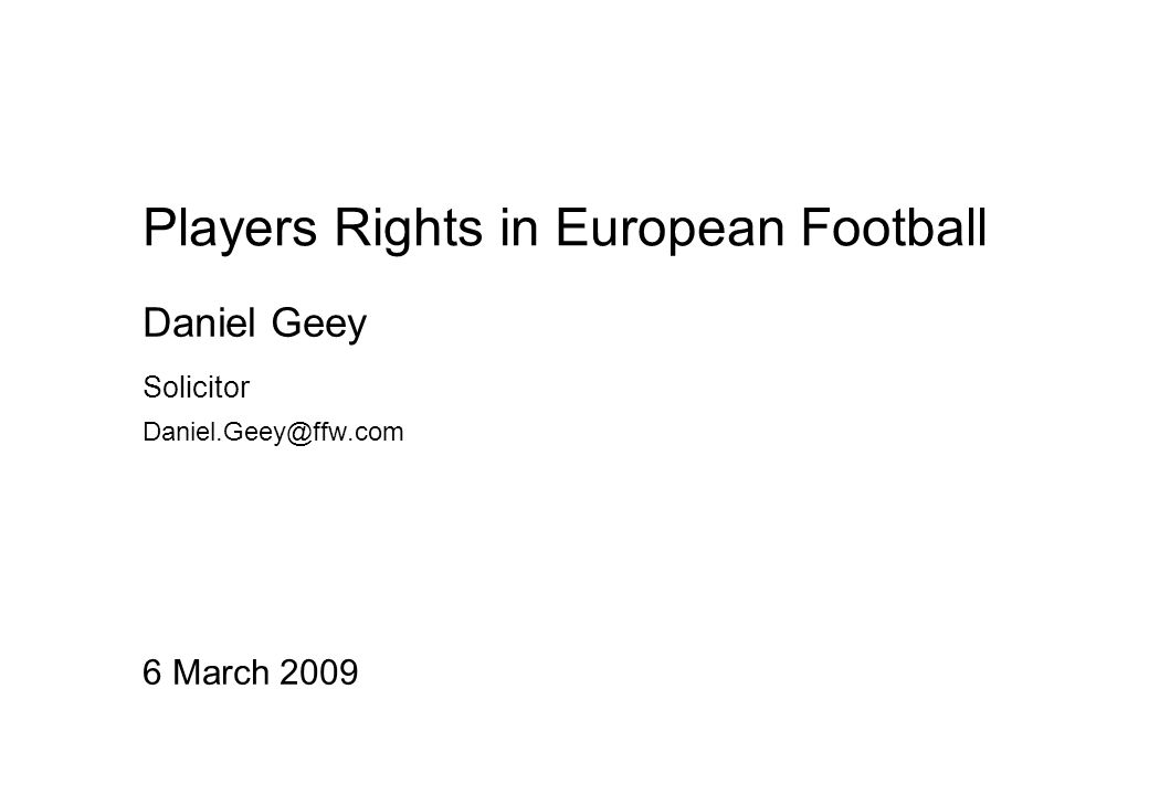 Players Rights in European Football 6 March 2009 Daniel Geey Solicitor Daniel.Geey@ffw.com