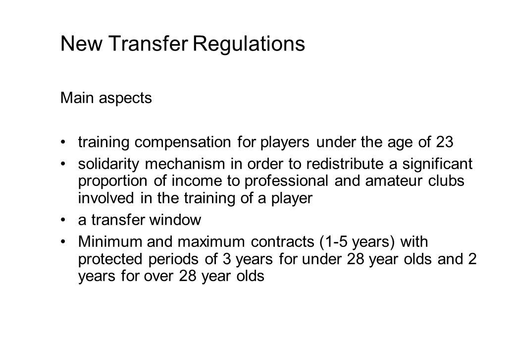New Transfer Regulations Main aspects training compensation for players under the age of 23 solidarity mechanism in order to redistribute a significant proportion of income to professional and amateur clubs involved in the training of a player a transfer window Minimum and maximum contracts (1-5 years) with protected periods of 3 years for under 28 year olds and 2 years for over 28 year olds
