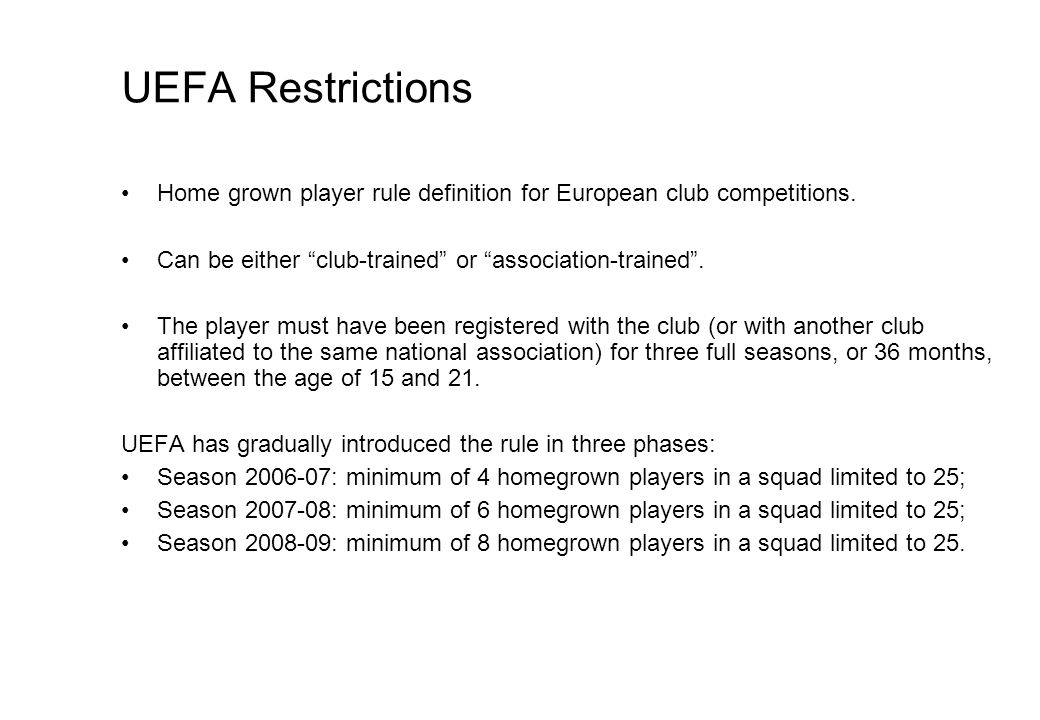 UEFA Restrictions Home grown player rule definition for European club competitions. Can be either club-trained or association-trained. The player must