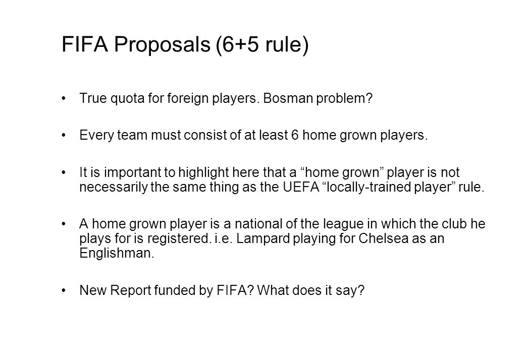 FIFA Proposals (6+5 rule) True quota for foreign players. Bosman problem? Every team must consist of at least 6 home grown players. It is important to