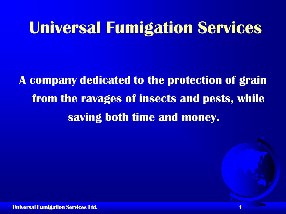 Universal Fumigation Services Ltd. 1 Universal Fumigation Services A company dedicated to the protection of grain from the ravages of insects and pest