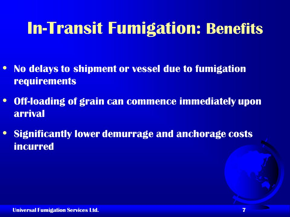 Universal Fumigation Services Ltd. 7 In-Transit Fumigation: Benefits No delays to shipment or vessel due to fumigation requirements Off-loading of gra