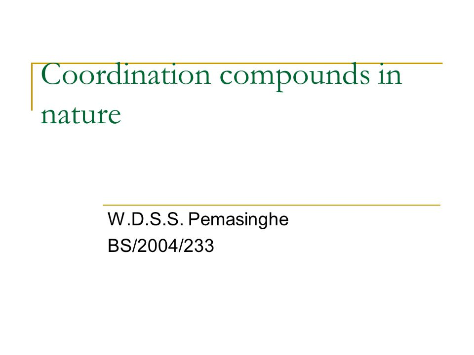 Coordination compounds in nature W.D.S.S. Pemasinghe BS/2004/233
