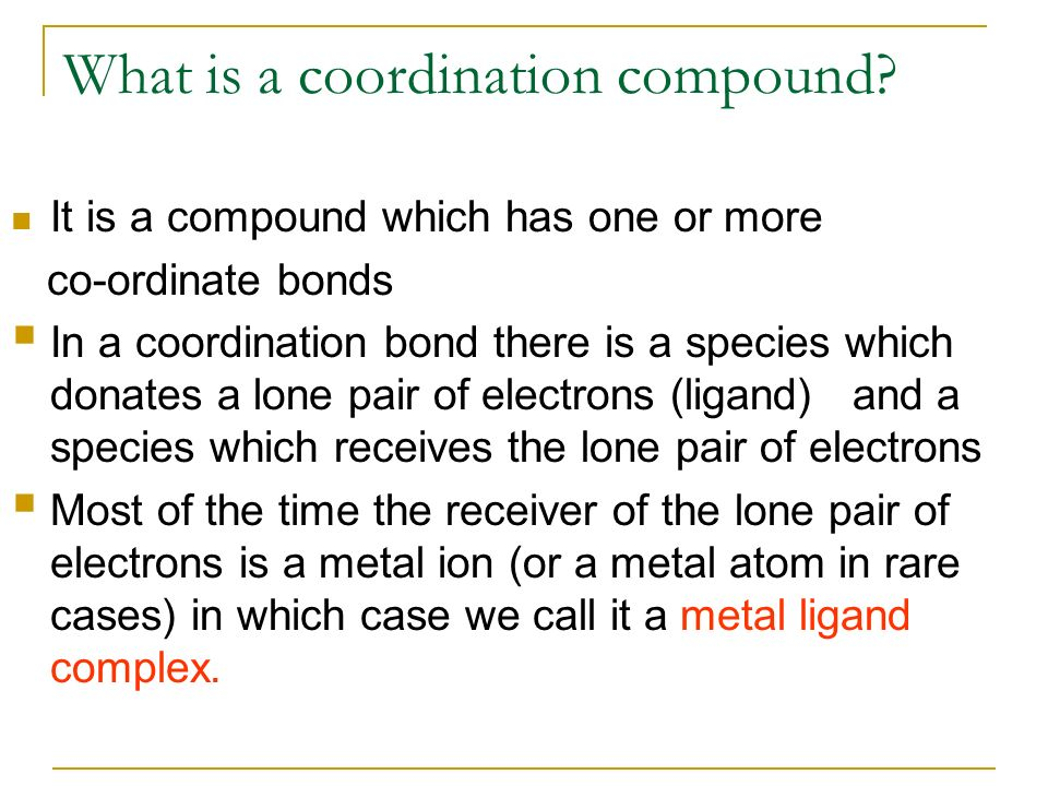 What is a coordination compound? It is a compound which has one or more co-ordinate bonds In a coordination bond there is a species which donates a lo