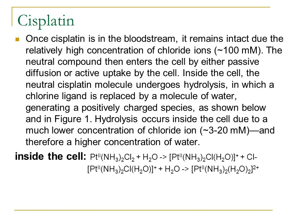 Cisplatin Once cisplatin is in the bloodstream, it remains intact due the relatively high concentration of chloride ions (~100 mM). The neutral compou