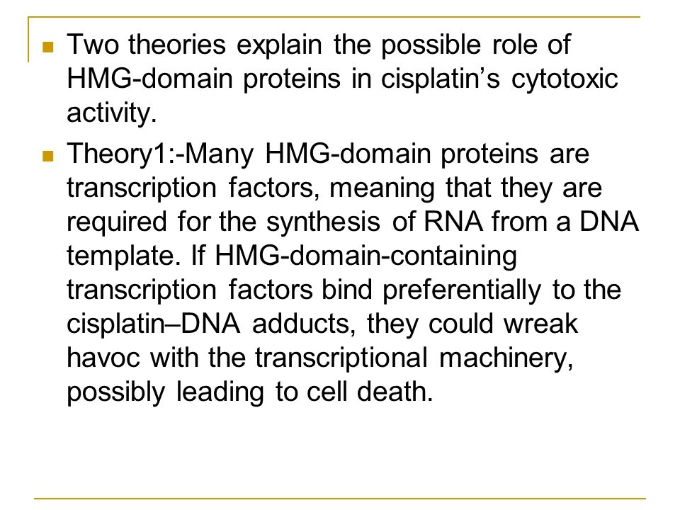 Two theories explain the possible role of HMG-domain proteins in cisplatins cytotoxic activity. Theory1:-Many HMG-domain proteins are transcription fa