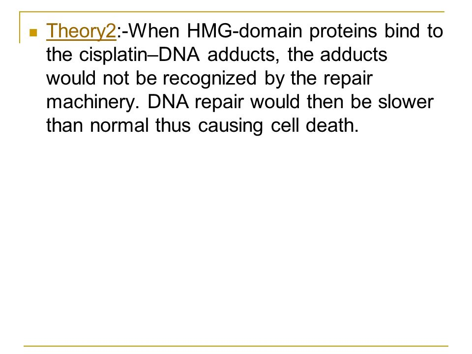 Theory2:-When HMG-domain proteins bind to the cisplatin–DNA adducts, the adducts would not be recognized by the repair machinery. DNA repair would the