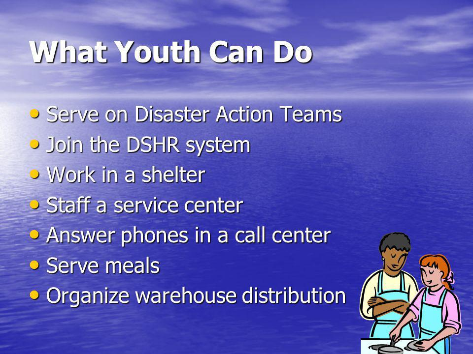 What Youth Can Do Serve on Disaster Action Teams Serve on Disaster Action Teams Join the DSHR system Join the DSHR system Work in a shelter Work in a shelter Staff a service center Staff a service center Answer phones in a call center Answer phones in a call center Serve meals Serve meals Organize warehouse distribution Organize warehouse distribution